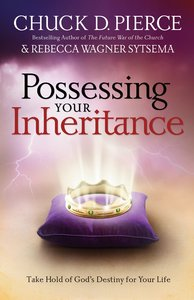 Possessing Your Inheritance: Take Hold of Gods Destiny For Your Life