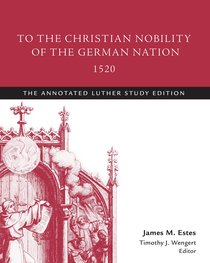 To the Christian Nobility of the German Nation, 1520 (The Annotated Luther Series)