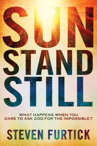 Sun Stands Still: What Happens When You Dare to Ask God For the Impossible