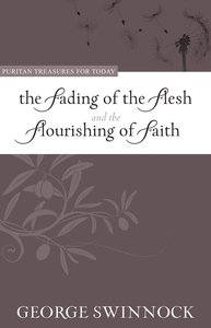 The Fading of the Flesh Flourishing of Faith (Puritan Treasures For Today Series)