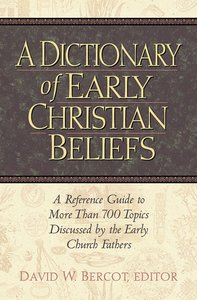 A Dictionary of Early Christian Beliefs: A Reference Guide to More Than 700 Topis Discussed By the Early Church Fathers