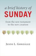 A Brief History of Sunday: From the New Testament to the New Creation Paperback