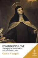 The Enkindling Love - Legacy of Teresa of Avila and John of the Cross (Mapping The Tradition Series)
