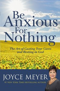 Be Anxious For Nothing: The Art of Casting Your Cares and Resting in God (Joyce Meyer Spiritual Growth Series)