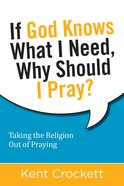 If God Knows What I Need, Why Should I Pray? Paperback