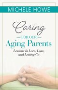 Caring For Our Aging Parents: Lessons in Love, Loss, and Letting Go eBook