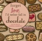 Forget Love, I'd Rather Fall in Chocolate Hardback