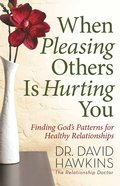 When Pleasing Others is Hurting You: Finding God's Pattern For Healthy Relationships Paperback