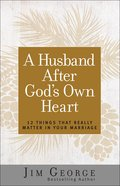 A Husband After God's Own Heart: 12 Things That Really Matter in Your Marriage Paperback