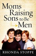 Moms Raising Sons to Be Men: How to Raise Them to Be Men of God Paperback