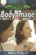 Body Image (Student Book) (Thinking Theologically About Series) Paperback