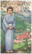 Upon This Rock: The Sacrifices of a Japanese Nurse For a Young Church Paperback