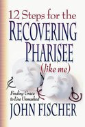 12 Steps For the Recovering Pharisee (Like Me) Paperback