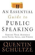 An Essential Guide to Public Speaking: Serving Your Audience With Faith, Skill and Virtue