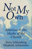 Not My Own: Abortion & the Marks of the Church Paperback