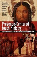 Presence-Centered Youth Ministry: Guiding Students Into Spiritual Formation Paperback
