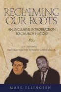 Reclaiming Our Roots: From Martin Luther to Martin Luther King Paperback