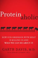 Proteinaholic: How Our Obsession With Meat is Killing Us and What We Can Do About It Hardback