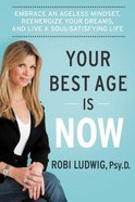Your Best Age is Now: Embrace An Ageless Mindset, Reenergize Your Dreams, and Live a Soul-Satisfying Life Hardback