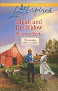 Elijah and the Widow (Lancaster County Weddings) (Love Inspired Series) Mass Market