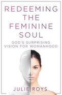 Redeeming the Feminine Soul: God's Surprising Vision For Womanhood Paperback
