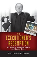The Executioner's Redemption: A Story of Violence, Death, and Saving Grace
