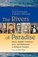 The Rivers of Paradise: Moses, Buddha, Conficius, Jesus, and Muhammad as Religious Founders Paperback