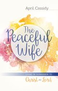 The Peaceful Wife: Living in Submission to Christ as Lord Paperback