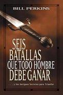Seis Batallas Que Todo Hombre Debe Ganar (Six Battles Every Man Must Win) Paperback