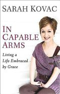 In Capable Arms: Living a Life Embraced By Grace Hardback