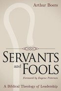 Servants and Fools: A Biblical Theology of Leadership