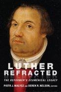 Luther Refracted: The Reformer's Ecumenical Legacy Paperback