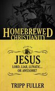 The Guide to Jesus - Lord, Liar, Lunatic....Or Awesome? (Homebrewed Christianity Series) Paperback