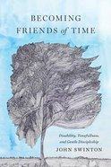 Becoming Friends of Time: Disability, Timefullness, and Gentle Discipleship Hardback