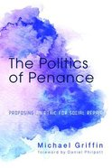 The Politics of Penance: Proposing An Ethic For Social Repair Paperback