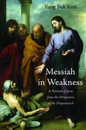 Messiah in Weakness: A Portrait of Jesus From the Perspective of the Dispossessed Paperback