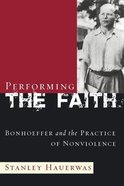 Performing the Faith: Bonhoeffer and the Practice of Nonviolence Paperback