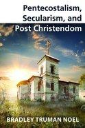 Pentecostalism, Secularism, and Post Christendom Paperback
