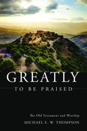 Greatly to Be Praised: The Old Testament and Worship Paperback