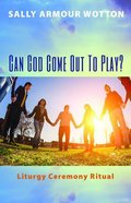 Can God Come Out to Play?: Liturgy Ceremony Ritual Paperback