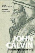 John Calvin: The Strasbourg Years (1538-1541) Paperback