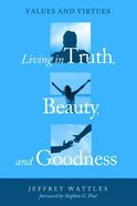 Living in Truth, Beauty, and Goodness Paperback