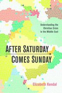 After Saturday Comes Sunday: Understanding the Christian Crisis in the Middle East