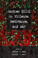 Jacques Ellul on Violence, Resistance, and War Paperback