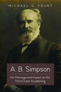 A. B. Simpson: His Message and Impact on the Third Great Awakening Paperback
