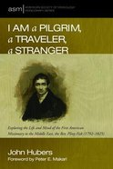 I Am a Pilgrim, a Traveler, a Stranger: Exploring the Life and Mind of the First American Missionary to the Middle East, the Rev. Pliny Fisk (1792-1825) (American Society Of Missiology Monograph Series) Paperback