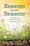 Reasons For the Seasons: Meditations For Living Meaningfully the Christian Year Paperback