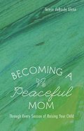 Becoming a Peaceful Mom: Through Every Season of Raising Your Child
