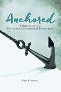 Anchored: A Bible Study For Miscarriage, Stillbirth and Infant Loss Paperback