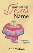 Wrap You Up in Jesus Name: A Mother's Prayer Paperback